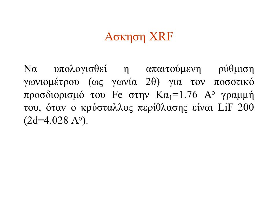 Ασκηση XRF Να υπολογισθεί η απαιτούμενη ρύθμιση γωνιομέτρου (ως γωνία 2θ) για τον ποσοτικό προσδιορισμό του Fe στην Κα 1 =1.76 A o γραμμή του, όταν ο κρύσταλλος περίθλασης είναι LiF 200 (2d=4.028 A o ).