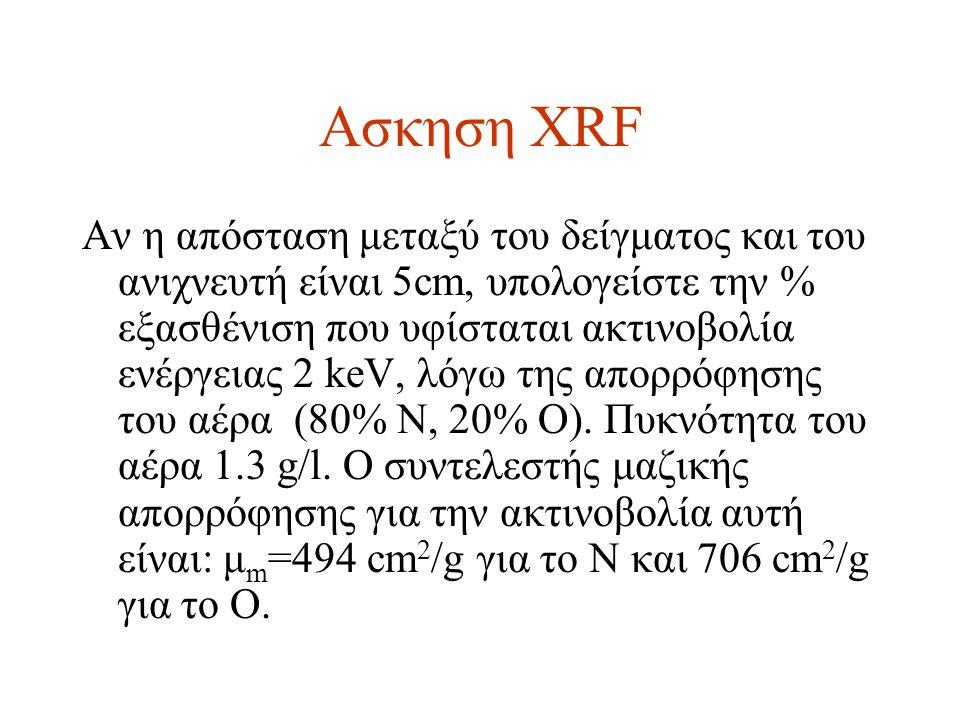 Ασκηση XRF Αν η απόσταση μεταξύ του δείγματος και του ανιχνευτή είναι 5cm, υπολογείστε την % εξασθένιση που υφίσταται ακτινοβολία ενέργειας 2 keV, λόγω της απορρόφησης του αέρα (80% Ν, 20% Ο).