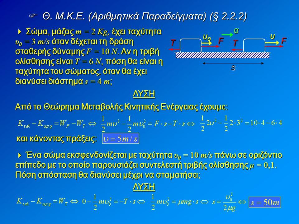  Θ. M.K.E. (Αριθμητικά Παραδείγματα) (§ 2.2.2)  Σώμα, μάζας m = 2 Kg, έχει ταχύτητα υ 0 = 3 m/s όταν δέχεται τη δράση σταθερής δύναμης F = 10 N. Αν