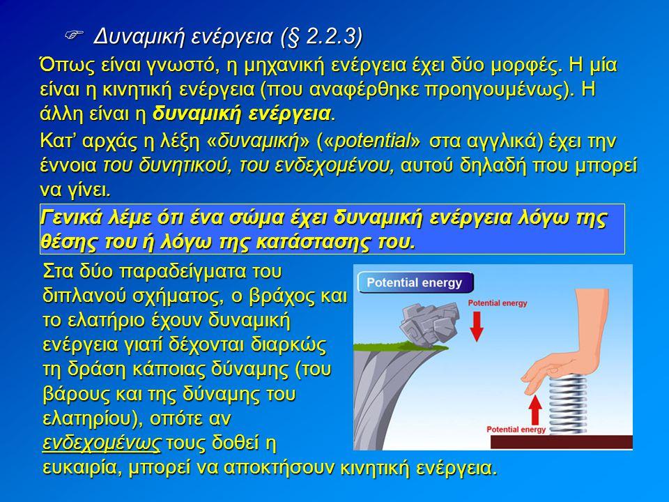  Δυναμική ενέργεια (§ 2.2.3) Όπως είναι γνωστό, η μηχανική ενέργεια έχει δύο μορφές. Η μία είναι η κινητική ενέργεια (που αναφέρθηκε προηγουμένως). Η