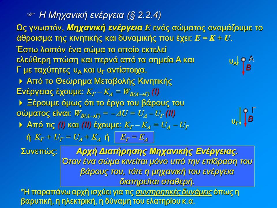  Η Μηχανική ενέργεια (§ 2.2.4) Ως γνωστόν, Μηχανική ενέργεια Ε ενός σώματος ονομάζουμε το άθροισμα της κινητικής και δυναμικής που έχει: Ε = Κ + U. Έ