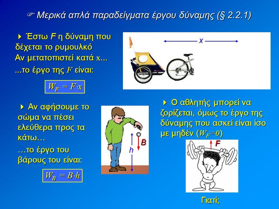  Μερικά απλά παραδείγματα έργου δύναμης (§ 2.2.1) F Αν μετατοπιστεί κατά x... W B = B  h W F = F  x xh  Αν αφήσουμε το σώμα να πέσει ελεύθερα προς