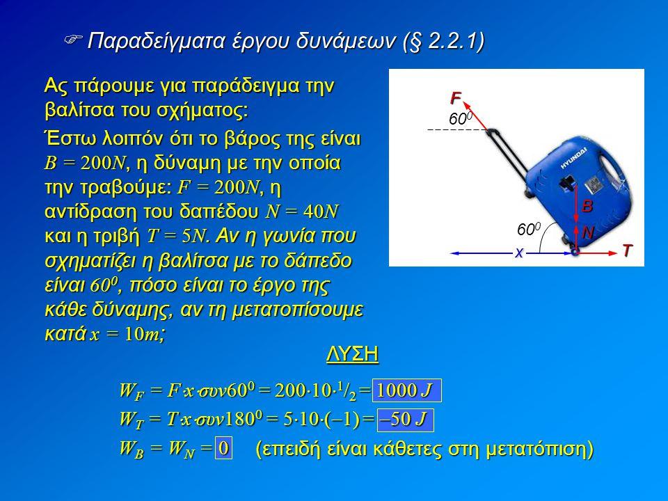  Παραδείγματα έργου δυνάμεων (§ 2.2.1) Ας πάρουμε για παράδειγμα την βαλίτσα του σχήματος: Έστω λοιπόν ότι το βάρος της είναι Β = 200Ν, η δύναμη με τ