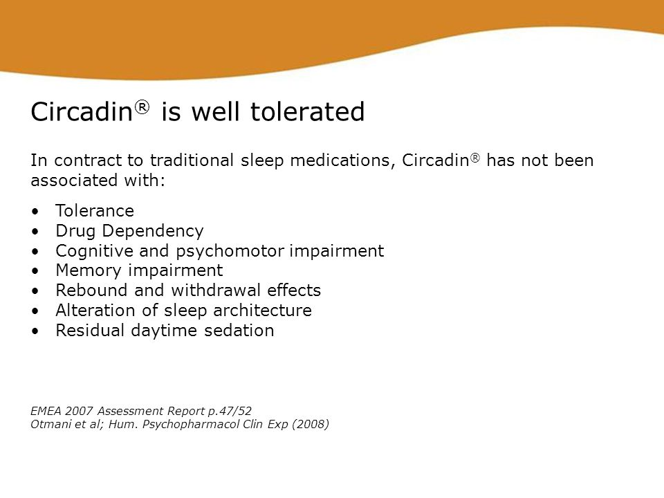 Circadin ® is well tolerated In contract to traditional sleep medications, Circadin ® has not been associated with: Tolerance Drug Dependency Cognitiv