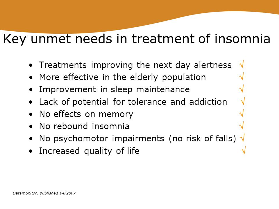 Key unmet needs in treatment of insomnia Treatments improving the next day alertness  More effective in the elderly population  Improvement in sleep