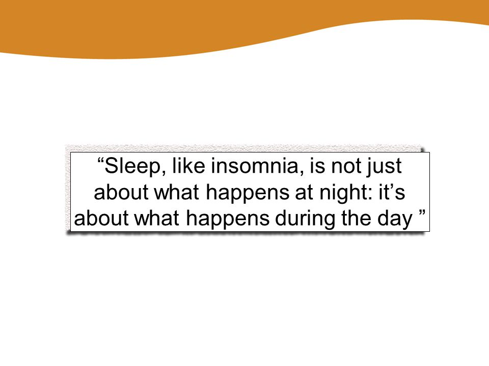 """Sleep, like insomnia, is not just about what happens at night: it's about what happens during the day """