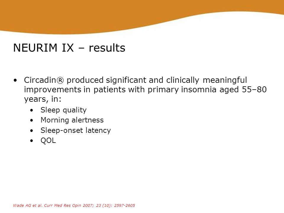 NEURIM IX – results Circadin® produced significant and clinically meaningful improvements in patients with primary insomnia aged 55–80 years, in: Slee