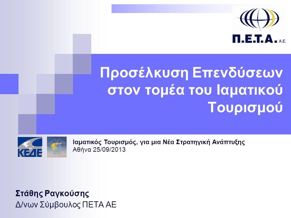 Προσέλκυση Επενδύσεων στον τομέα του Ιαματικού Τουρισμού Στάθης Ραγκούσης Δ/νων Σύμβουλος ΠΕΤΑ ΑΕ Ιαματικός Τουρισμός, για μια Νέα Στρατηγική Ανάπτυξης Αθήνα 25/09/2013 1