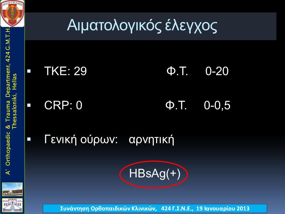 Αιματολογικός έλεγχος  ΤΚΕ: 29 Φ.Τ. 0-20  CRP: 0 Φ.Τ. 0-0,5  Γενική ούρων: αρνητική HBsAg(+) A' Orthopaedic & Trauma Department, 424 G.M.T.H., Thes