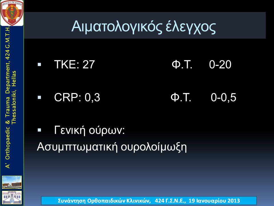 Αιματολογικός έλεγχος  ΤΚΕ: 27 Φ.Τ. 0-20  CRP: 0,3 Φ.Τ. 0-0,5  Γενική ούρων: Ασυμπτωματική ουρολοίμωξη A' Orthopaedic & Trauma Department, 424 G.M.
