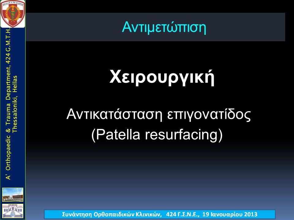 Αντιμετώπιση Χειρουργική A' Orthopaedic & Trauma Department, 424 G.M.T.H., Thessaloniki, Hellas Αντικατάσταση επιγονατίδος (Patella resurfacing)