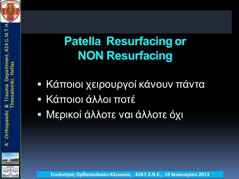 Patella Resurfacing or NON Resurfacing  Κάποιοι χειρουργοί κάνουν πάντα  Κάποιοι άλλοι ποτέ  Μερικοί άλλοτε ναι άλλοτε όχι A' Orthopaedic & Trauma Department, 424 G.M.T.H., Thessaloniki, Hellas