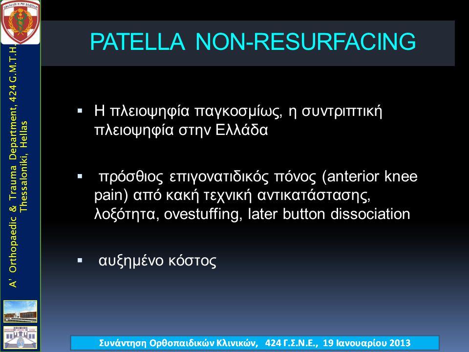 PATELLA ΝΟΝ-RESURFACING  Η πλειοψηφία παγκοσμίως, η συντριπτική πλειοψηφία στην Ελλάδα  πρόσθιος επιγονατιδικός πόνος (anterior knee pain) από κακή τεχνική αντικατάστασης, λοξότητα, ovestuffing, later button dissociation  αυξημένο κόστος A' Orthopaedic & Trauma Department, 424 G.M.T.H., Thessaloniki, Hellas