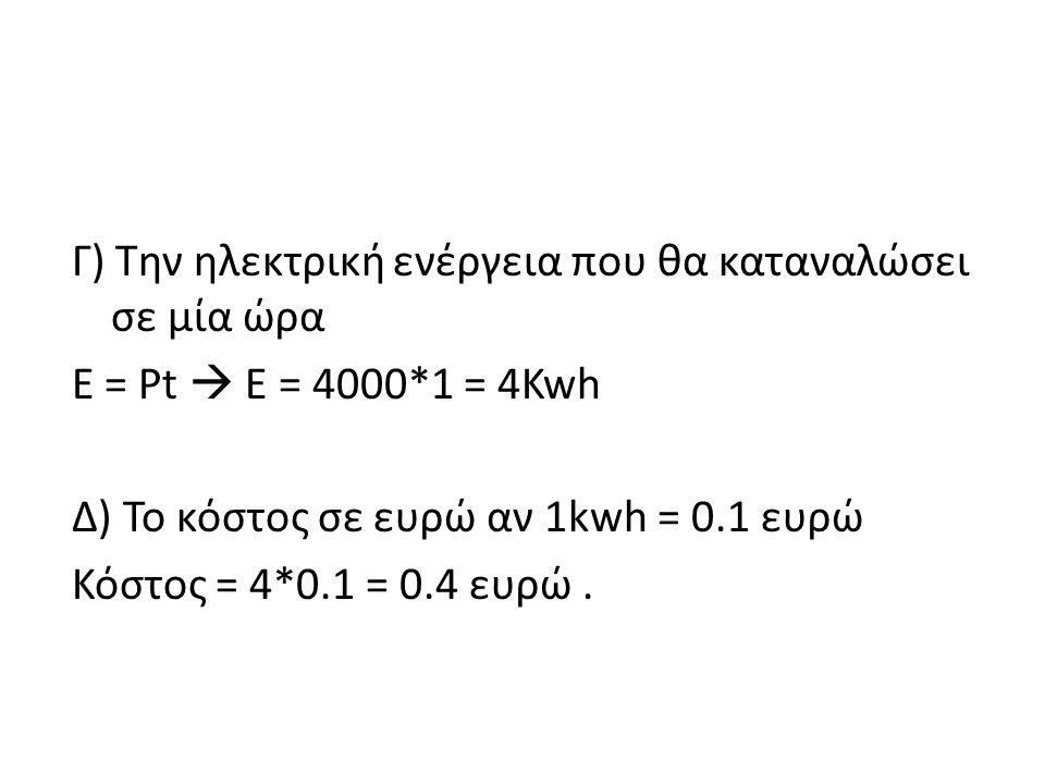 Γ) Την ηλεκτρική ενέργεια που θα καταναλώσει σε μία ώρα E = Pt  E = 4000*1 = 4Kwh Δ) Το κόστος σε ευρώ αν 1kwh = 0.1 ευρώ Κόστος = 4*0.1 = 0.4 ευρώ.
