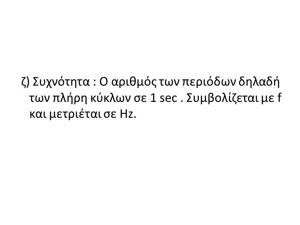 ζ) Συχνότητα : Ο αριθμός των περιόδων δηλαδή των πλήρη κύκλων σε 1 sec. Συμβολίζεται με f και μετριέται σε Hz.