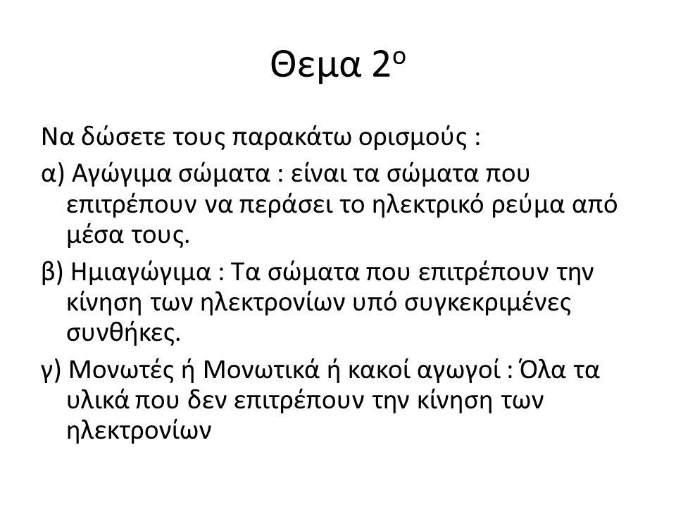 Θεμα 2 ο Να δώσετε τους παρακάτω ορισμούς : α) Αγώγιμα σώματα : είναι τα σώματα που επιτρέπουν να περάσει το ηλεκτρικό ρεύμα από μέσα τους. β) Ημιαγώγ