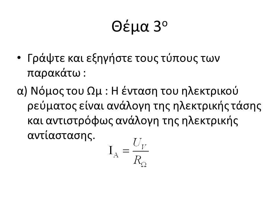 Θέμα 3 ο Γράψτε και εξηγήστε τους τύπους των παρακάτω : α) Νόμος του Ωμ : Η ένταση του ηλεκτρικού ρεύματος είναι ανάλογη της ηλεκτρικής τάσης και αντι