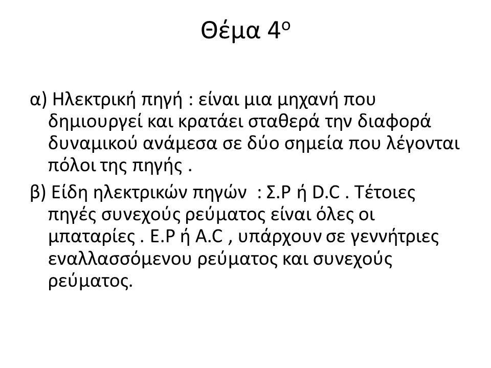 Θέμα 4 ο α) Ηλεκτρική πηγή : είναι μια μηχανή που δημιουργεί και κρατάει σταθερά την διαφορά δυναμικού ανάμεσα σε δύο σημεία που λέγονται πόλοι της πη