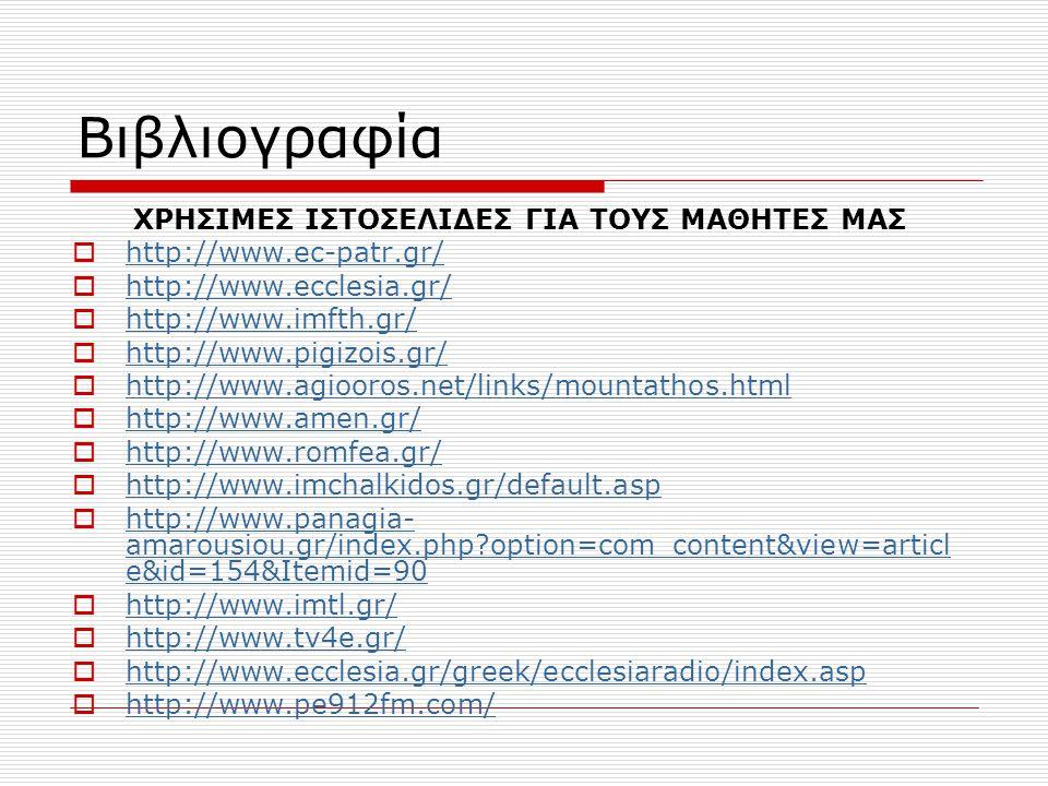 ΧΡΗΣΙΜΕΣ ΙΣΤΟΣΕΛΙΔΕΣ ΓΙΑ ΤΟΥΣ ΜΑΘΗΤΕΣ ΜΑΣ  http://www.ec-patr.gr/ http://www.ec-patr.gr/  http://www.ecclesia.gr/ http://www.ecclesia.gr/  http://www.imfth.gr/ http://www.imfth.gr/  http://www.pigizois.gr/ http://www.pigizois.gr/  http://www.agiooros.net/links/mountathos.html http://www.agiooros.net/links/mountathos.html  http://www.amen.gr/ http://www.amen.gr/  http://www.romfea.gr/ http://www.romfea.gr/  http://www.imchalkidos.gr/default.asp http://www.imchalkidos.gr/default.asp  http://www.panagia- amarousiou.gr/index.php?option=com_content&view=articl e&id=154&Itemid=90 http://www.panagia- amarousiou.gr/index.php?option=com_content&view=articl e&id=154&Itemid=90  http://www.imtl.gr/ http://www.imtl.gr/  http://www.tv4e.gr/ http://www.tv4e.gr/  http://www.ecclesia.gr/greek/ecclesiaradio/index.asp http://www.ecclesia.gr/greek/ecclesiaradio/index.asp  http://www.pe912fm.com/ http://www.pe912fm.com/