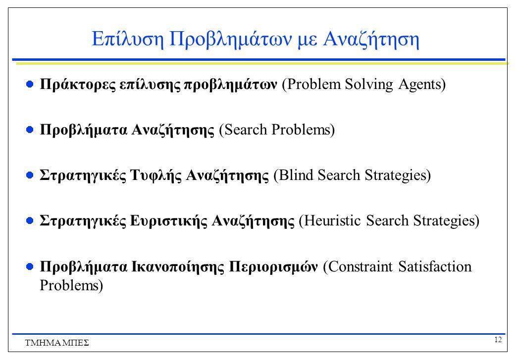 12 ΤΜΗΜΑ ΜΠΕΣ Επίλυση Προβλημάτων με Αναζήτηση Πράκτορες επίλυσης προβλημάτων (Problem Solving Agents) Προβλήματα Αναζήτησης (Search Problems) Στρατηγικές Τυφλής Αναζήτησης (Blind Search Strategies) Στρατηγικές Ευριστικής Αναζήτησης (Heuristic Search Strategies) Προβλήματα Ικανοποίησης Περιορισμών (Constraint Satisfaction Problems)