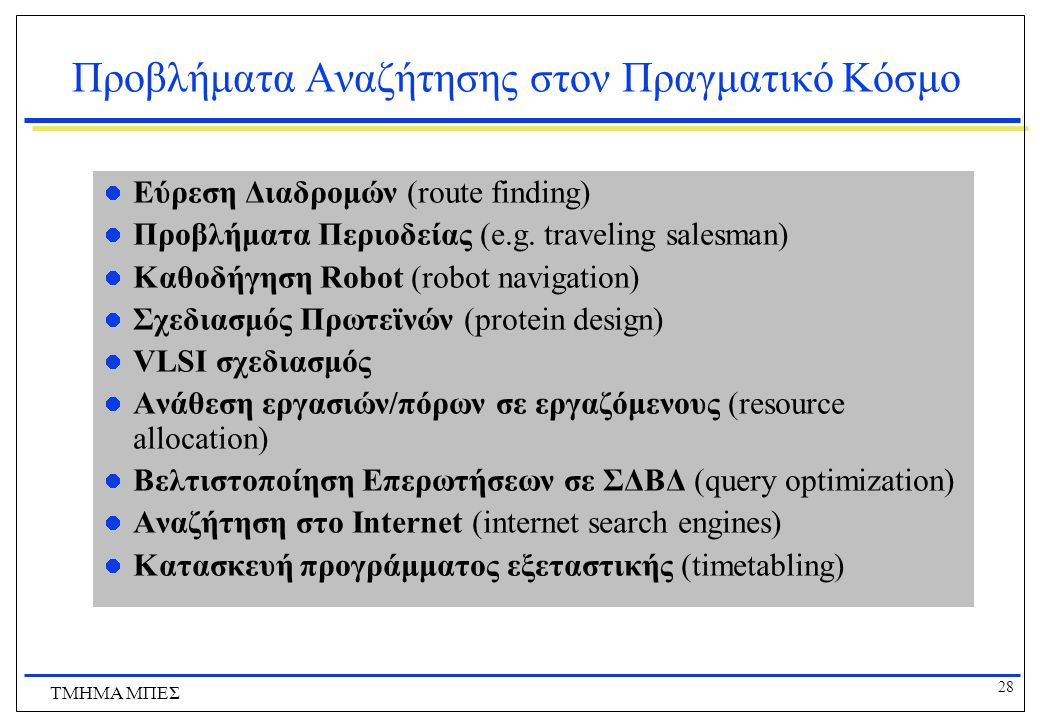 28 ΤΜΗΜΑ ΜΠΕΣ Προβλήματα Αναζήτησης στον Πραγματικό Κόσμο Εύρεση Διαδρομών (route finding) Προβλήματα Περιοδείας (e.g.