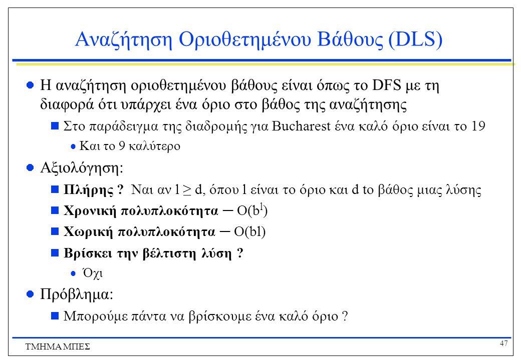 47 ΤΜΗΜΑ ΜΠΕΣ Αναζήτηση Οριοθετημένου Βάθους (DLS) Η αναζήτηση οριοθετημένου βάθους είναι όπως το DFS με τη διαφορά ότι υπάρχει ένα όριο στο βάθος της αναζήτησης  Στο παράδειγμα της διαδρομής για Bucharest ένα καλό όριο είναι το 19  Και το 9 καλύτερο Αξιολόγηση:  Πλήρης .