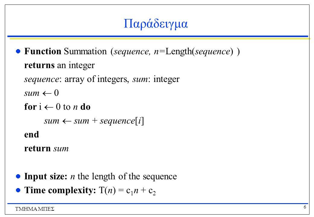 7 ΤΜΗΜΑ ΜΠΕΣ Παράδειγμα Function Find_13(sequence, n=Length(sequence) ) returns the position in the sequence containing the number 13 sequence: array of integers, pos: integer pos  1 while sequence[pos]  13 and pos  Length(sequence) do pos  pos + 1 end if pos  Length(sequence) then return pos else return -1 Input size: n the length of the sequence Time complexity: T(n) = c 1 n + c 3