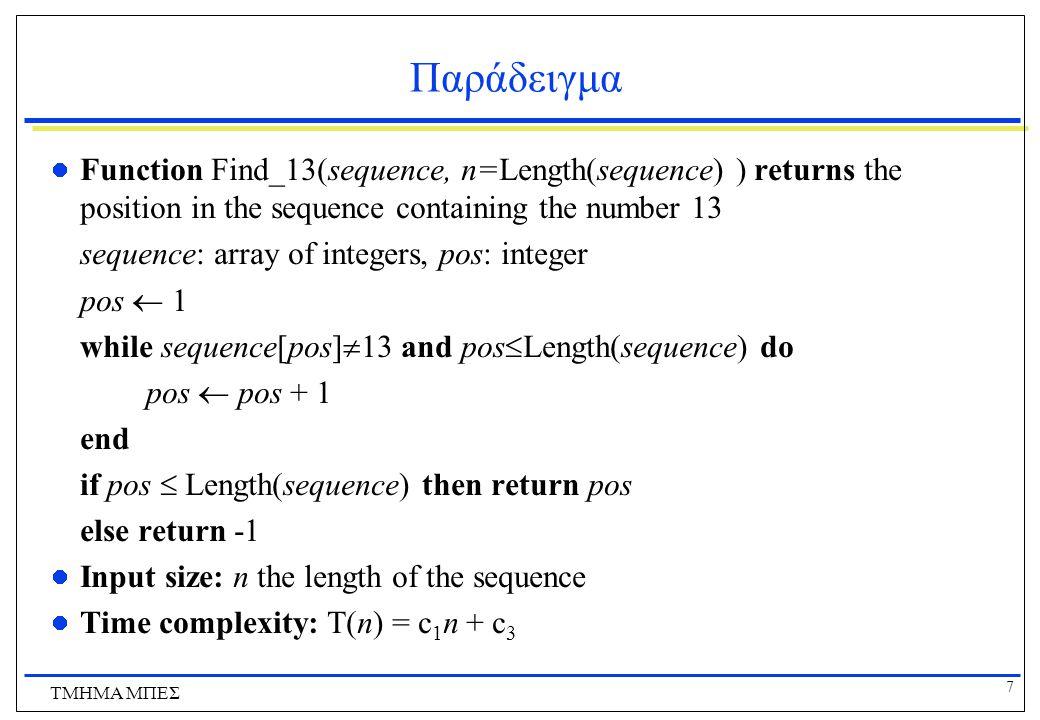 8 ΤΜΗΜΑ ΜΠΕΣ Ανάλυση Αλγορίθμων Όταν υπολογίζουμε τη πολυπλοκότητα χειρότερης περίπτωσης ενός αλγόριθμου αυτό που μας ενδιαφέρει είναι ο ρυθμός αύξησης ή η τάξη μεγέθους αύξησης του χρόνου Για παράδειγμα στην πολυπλοκότητα Τ(n)=3n 2 +5n+2 ο πιο σημαντικός όρος είναι το 3n 2.