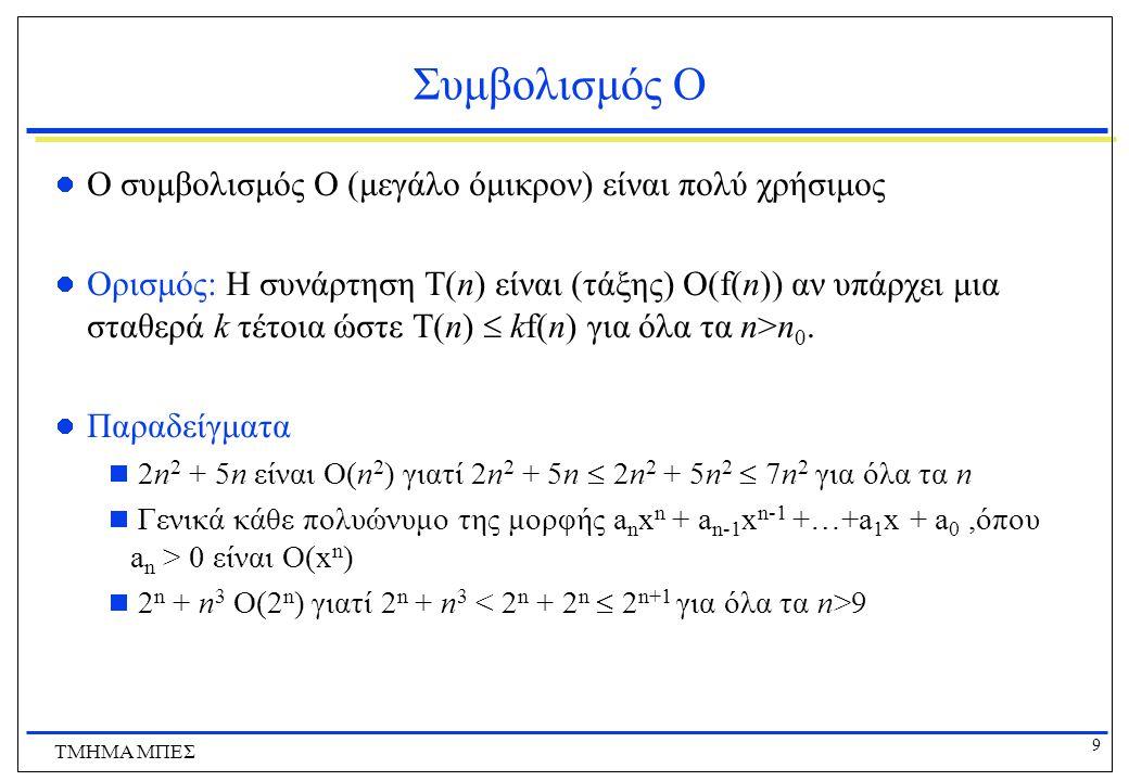 9 ΤΜΗΜΑ ΜΠΕΣ Συμβολισμός Ο Ο συμβολισμός Ο (μεγάλο όμικρον) είναι πολύ χρήσιμος Ορισμός: Η συνάρτηση T(n) είναι (τάξης) O(f(n)) αν υπάρχει μια σταθερά k τέτοια ώστε T(n)  kf(n) για όλα τα n>n 0.