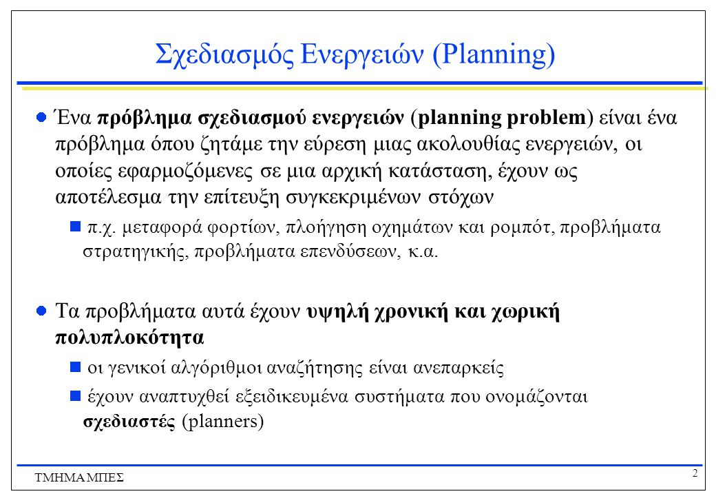 3 ΤΜΗΜΑ ΜΠΕΣ Σχεδιασμός Ενεργειών (Planning) Πράκτορες επίλυσης προβλημάτων  σχεδιάζουν τις ενέργειες τους συλλογιζόμενοι τις συνέπειες των ενεργειών πριν τις πράξουν Πράκτορες βασισμένοι στη γνώση  επιλέγουν πράξεις βασισμένοι σε κάποια αναπαράσταση (βασισμένη σε λογική ίσως) της τωρινής κατάστασης και των συνεπειών των πιθανών ενεργειών Στη συνέχεια θα συνδυάσουμε τις δύο ιδέες για να δημιουργήσουμε πράκτορες σχεδιασμού ενεργειών (planning agents)