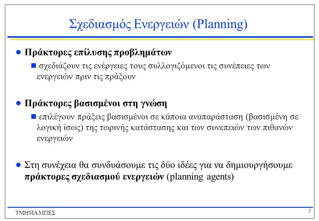 3 ΤΜΗΜΑ ΜΠΕΣ Σχεδιασμός Ενεργειών (Planning) Πράκτορες επίλυσης προβλημάτων  σχεδιάζουν τις ενέργειες τους συλλογιζόμενοι τις συνέπειες των ενεργειών
