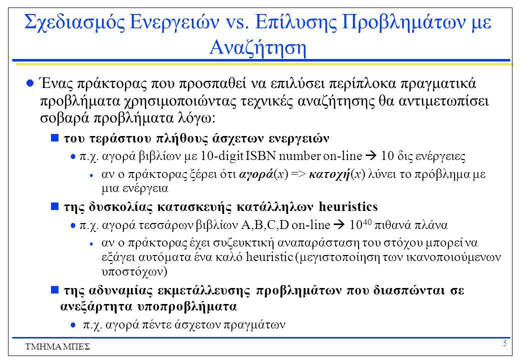 6 ΤΜΗΜΑ ΜΠΕΣ Επίλυση Προβλημάτων με Αναζήτηση Βασικά στοιχεία:  Αναπαράσταση ενεργειών  μέσω των διάδοχων καταστάσεων που προκύπτουν  Αναπαράσταση καταστάσεων  αρχική κατάσταση και πλήρης περιγραφή των καταστάσεων που προκύπτουν από τις διάφορες ενέργειες  Αναπαράσταση στόχων  τεστ στόχου και ευρετική συνάρτηση  Αναπαράσταση πλάνων  μια λύση είναι μια ακολουθία ενεργειών  οι αλγόριθμοι αναζήτησης χτίζουν τη λύση ξεκινώντας από την αρχική κατάσταση