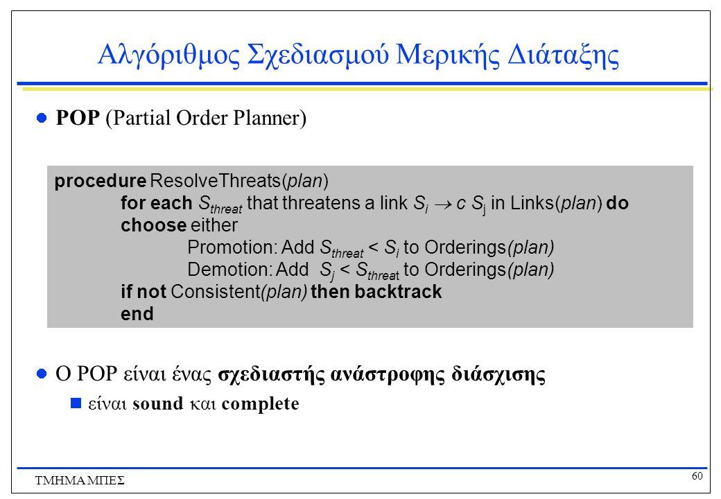 60 ΤΜΗΜΑ ΜΠΕΣ Αλγόριθμος Σχεδιασμού Μερικής Διάταξης POP (Partial Order Planner) O POP είναι ένας σχεδιαστής ανάστροφης διάσχισης  είναι sound και co