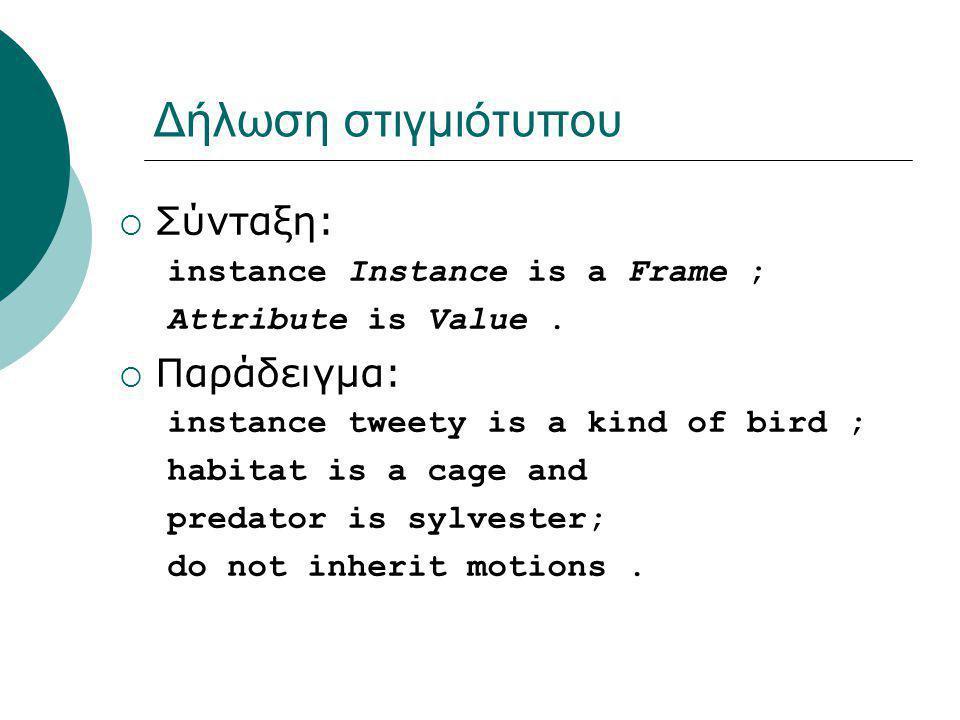 Δήλωση στιγμιότυπου  Σύνταξη: instance Instance is a Frame ; Attribute is Value.  Παράδειγμα: instance tweety is a kind of bird ; habitat is a cage