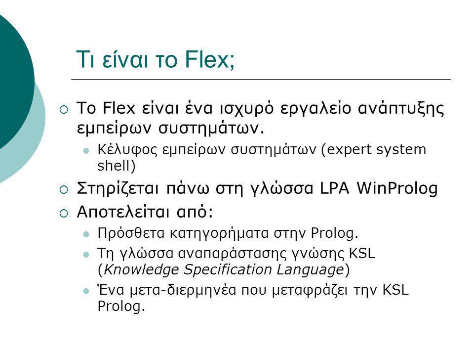 Τι είναι το Flex;  Το Flex είναι ένα ισχυρό εργαλείο ανάπτυξης εμπείρων συστημάτων. Κέλυφος εμπείρων συστημάτων (expert system shell)  Στηρίζεται πά