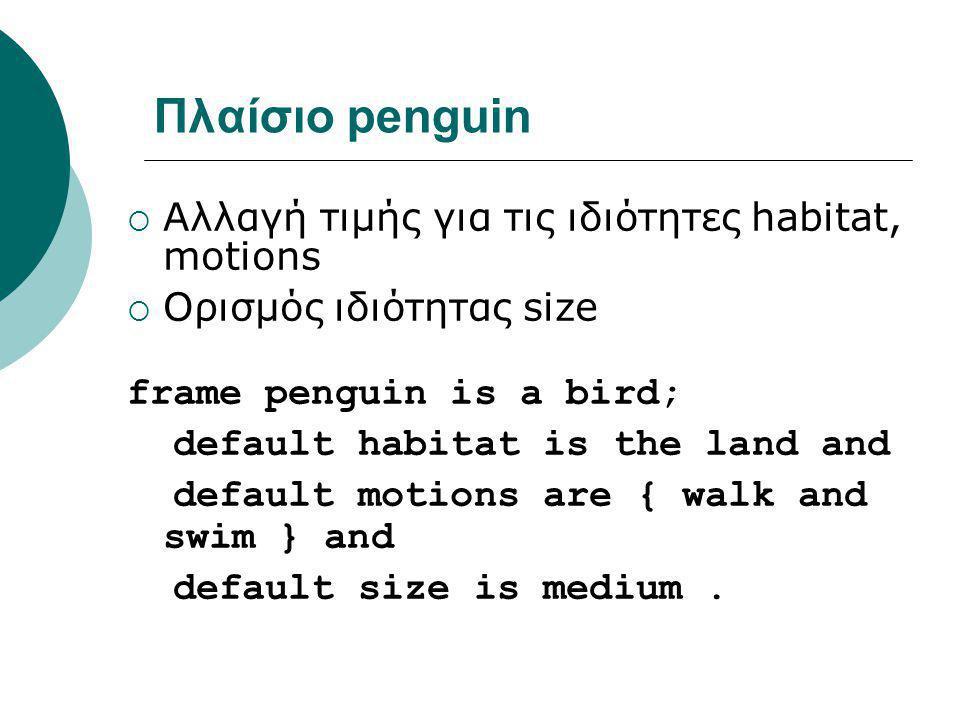Πλαίσιο penguin  Αλλαγή τιμής για τις ιδιότητες habitat, motions  Ορισμός ιδιότητας size frame penguin is a bird; default habitat is the land and default motions are { walk and swim } and default size is medium.