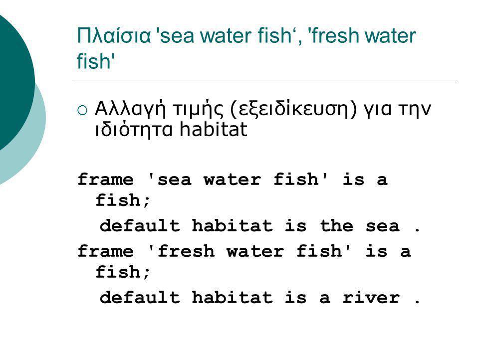 Πλαίσια sea water fish', fresh water fish  Αλλαγή τιμής (εξειδίκευση) για την ιδιότητα habitat frame sea water fish is a fish; default habitat is the sea.