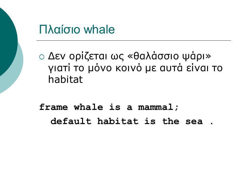 Πλαίσιο whale  Δεν ορίζεται ως «θαλάσσιο ψάρι» γιατί το μόνο κοινό με αυτά είναι το habitat frame whale is a mammal; default habitat is the sea.