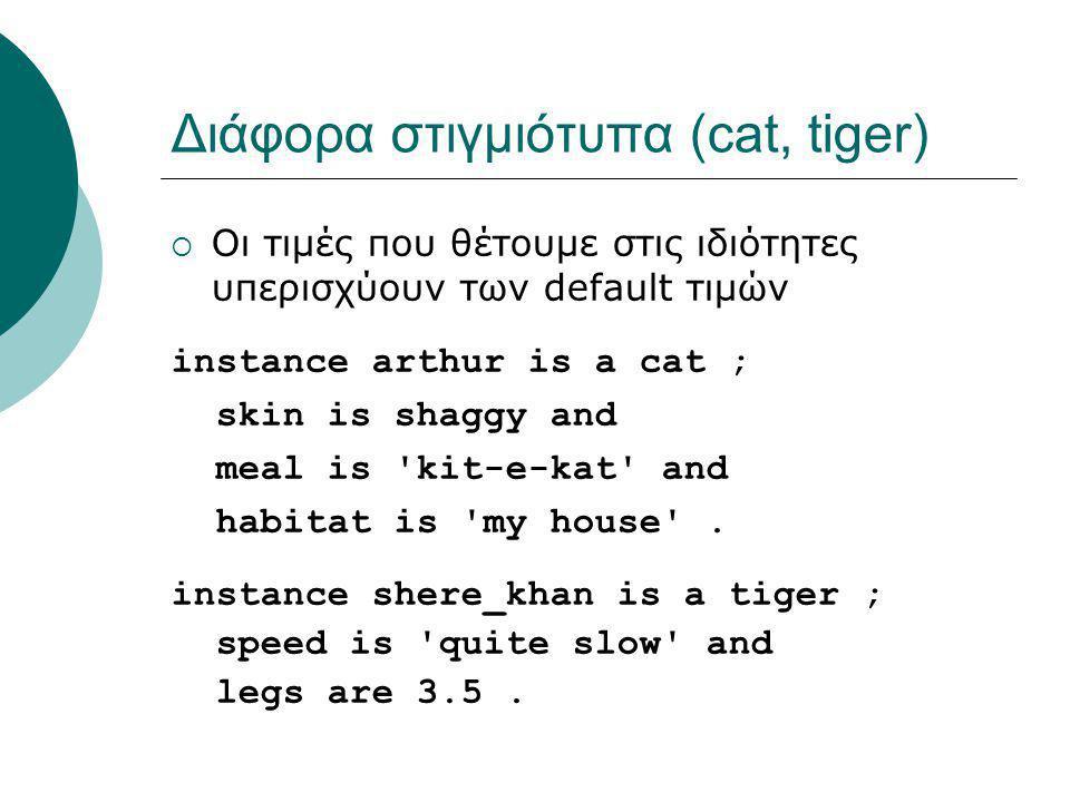 Διάφορα στιγμιότυπα (cat, tiger)  Οι τιμές που θέτουμε στις ιδιότητες υπερισχύουν των default τιμών instance arthur is a cat ; skin is shaggy and meal is kit-e-kat and habitat is my house .