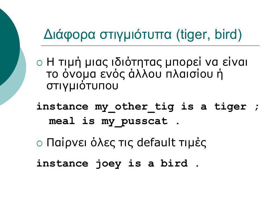 Διάφορα στιγμιότυπα (tiger, bird)  Η τιμή μιας ιδιότητας μπορεί να είναι το όνομα ενός άλλου πλαισίου ή στιγμιότυπου instance my_other_tig is a tiger ; meal is my_pusscat.
