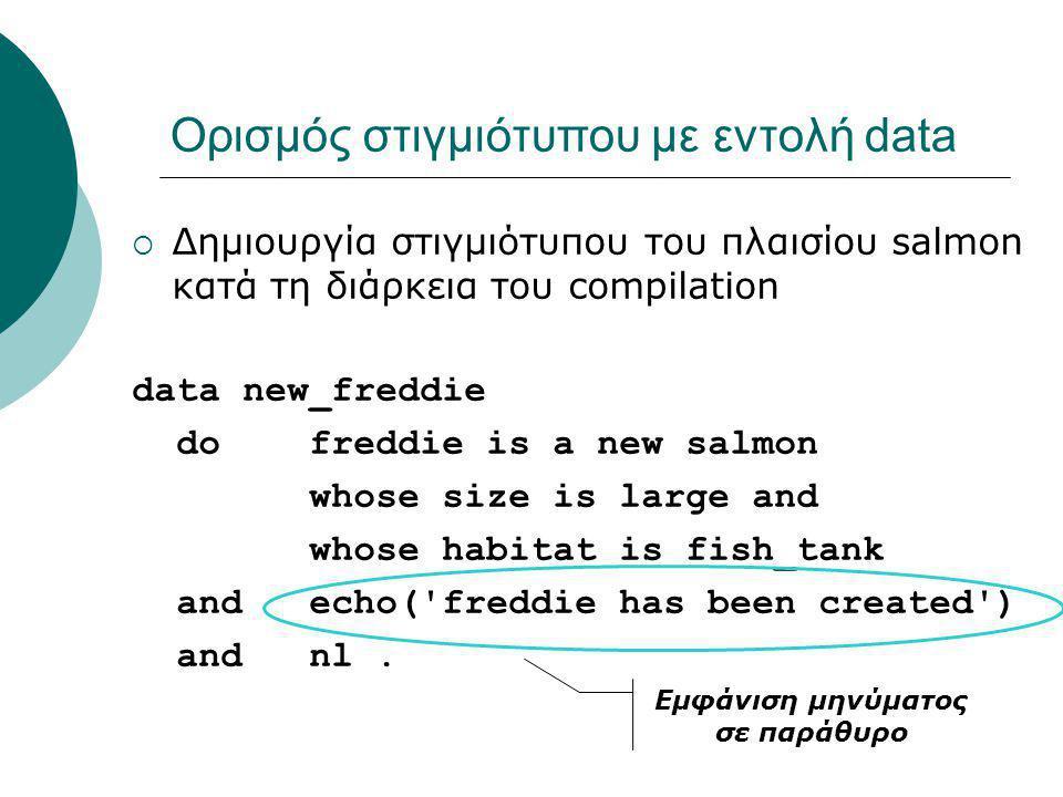 Ορισμός στιγμιότυπου με εντολή data  Δημιουργία στιγμιότυπου του πλαισίου salmon κατά τη διάρκεια του compilation data new_freddie do freddie is a new salmon whose size is large and whose habitat is fish_tank and echo( freddie has been created ) and nl.