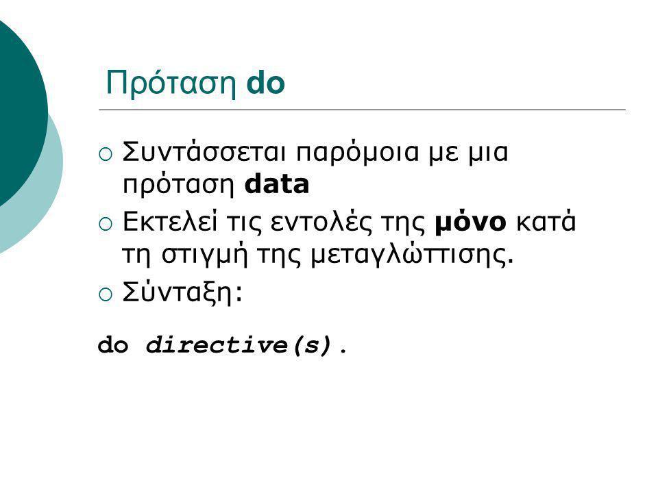 Πρόταση do  Συντάσσεται παρόμοια με μια πρόταση data  Εκτελεί τις εντολές της μόνο κατά τη στιγμή της μεταγλώττισης.  Σύνταξη: do directive(s).