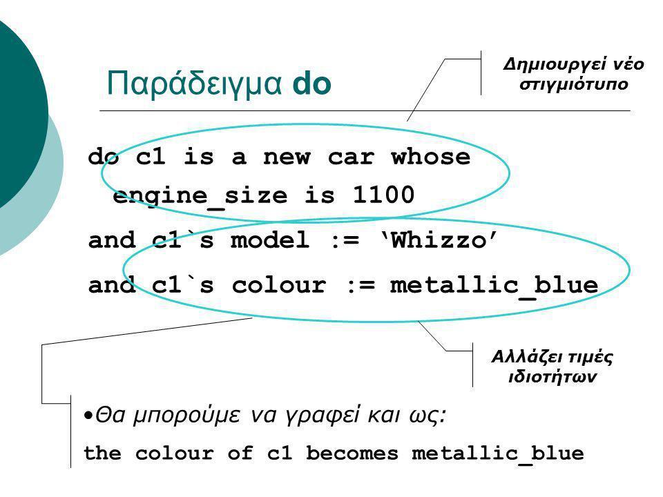 Παράδειγμα do do c1 is a new car whose engine_size is 1100 and c1`s model := 'Whizzo' and c1`s colour := metallic_blue Δημιουργεί νέο στιγμιότυπο Αλλάζει τιμές ιδιοτήτων Θα μπορούμε να γραφεί και ως: the colour of c1 becomes metallic_blue