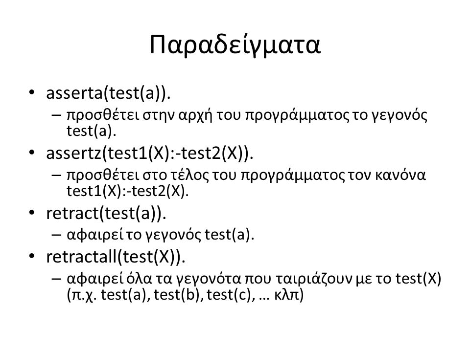 Παραδείγματα asserta(test(a)). – προσθέτει στην αρχή του προγράμματος το γεγονός test(a). assertz(test1(X):-test2(X)). – προσθέτει στο τέλος του προγρ