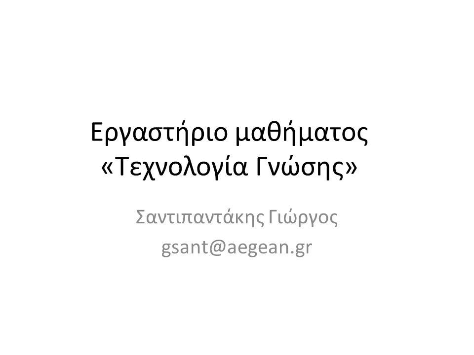 Εργαστήριο μαθήματος «Τεχνολογία Γνώσης» Σαντιπαντάκης Γιώργος gsant@aegean.gr