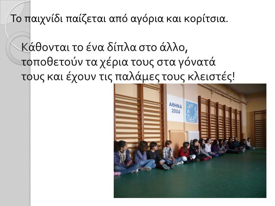 Το παιχνίδι παίζεται από αγόρια και κορίτσια. Κάθονται το ένα δίπλα στο άλλο, τοποθετούν τα χέρια τους στα γόνατά τους και έχουν τις παλάμες τους κλει