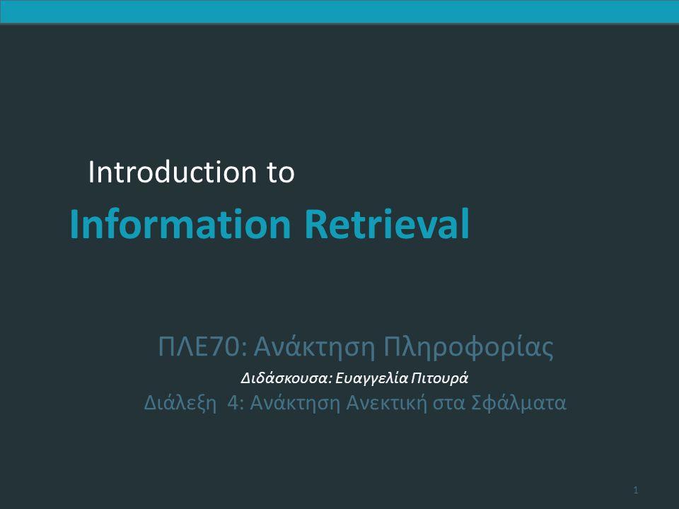 Introduction to Information Retrieval Soundex συνέχεια 4.Σβήσε όλα τα ζεύγη συνεχόμενων αριθμών 5.Σβήσε όλα τα υπομένοντα 0 6.Πρόσθεσε 0 στο τέλος και επέστρεψε τις τέσσερις πρώτες θέσεις που θα είναι της μορφής.