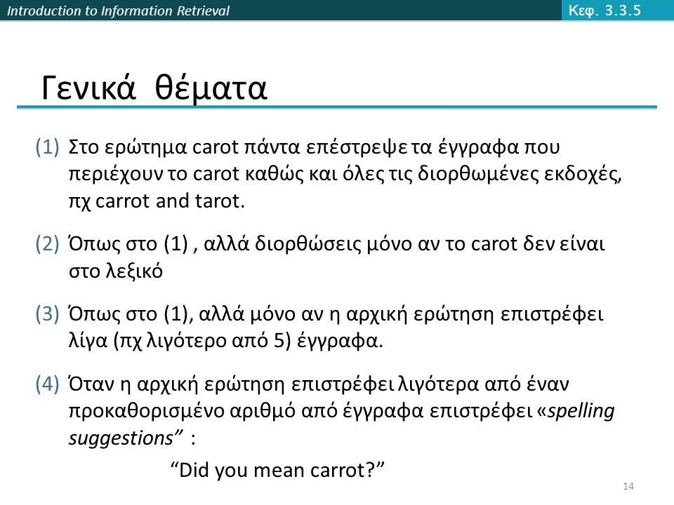 Introduction to Information Retrieval Γενικά θέματα (1)Στο ερώτημα carot πάντα επέστρεψε τα έγγραφα που περιέχουν το carot καθώς και όλες τις διορθωμένες εκδοχές, πχ carrot and tarot.