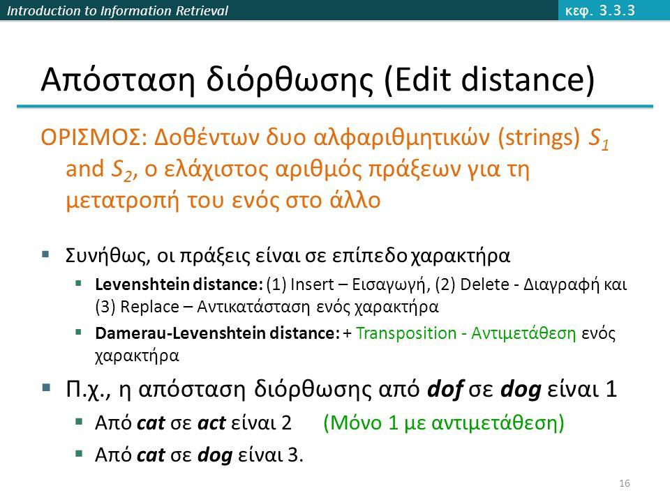 Introduction to Information Retrieval Απόσταση διόρθωσης (Edit distance) ΟΡΙΣΜΟΣ: Δοθέντων δυο αλφαριθμητικών (strings) S 1 and S 2, ο ελάχιστος αριθμός πράξεων για τη μετατροπή του ενός στο άλλο  Συνήθως, οι πράξεις είναι σε επίπεδο χαρακτήρα  Levenshtein distance: (1) Insert – Εισαγωγή, (2) Delete - Διαγραφή και (3) Replace – Αντικατάσταση ενός χαρακτήρα  Damerau-Levenshtein distance: + Transposition - Αντιμετάθεση ενός χαρακτήρα  Π.χ., η απόσταση διόρθωσης από dof σε dog είναι 1  Από cat σε act είναι 2 (Μόνο 1 με αντιμετάθεση)  Από cat σε dog είναι 3.