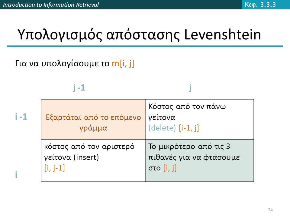 Introduction to Information Retrieval Υπολογισμός απόστασης Levenshtein Κεφ. 3.3.3 24 Εξαρτάται από το επόμενο γράμμα Κόστος από τον πάνω γείτονα (del